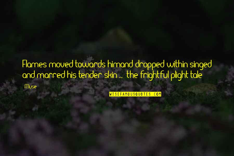 Prose And Poetry Quotes By Muse: Flames moved towards himand dropped within-singed and marred