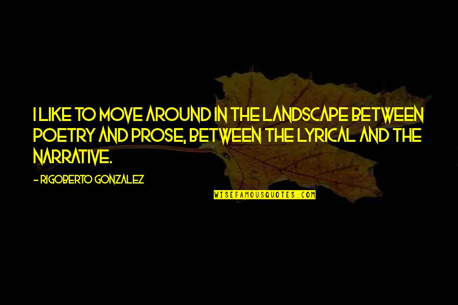 Prose And Poetry Quotes By Rigoberto Gonzalez: I like to move around in the landscape