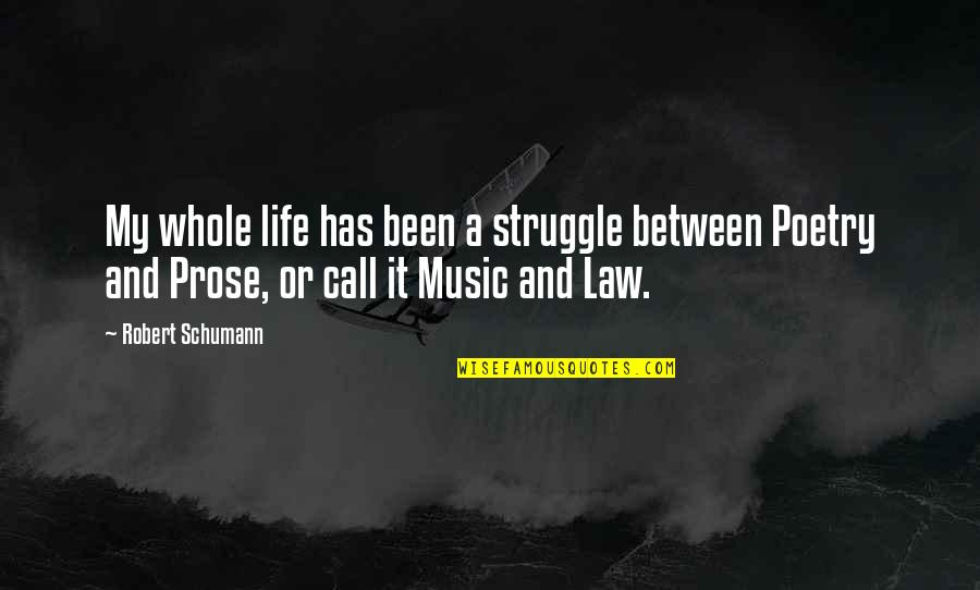 Prose And Poetry Quotes By Robert Schumann: My whole life has been a struggle between