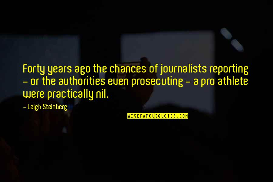 Prosecuting Quotes By Leigh Steinberg: Forty years ago the chances of journalists reporting