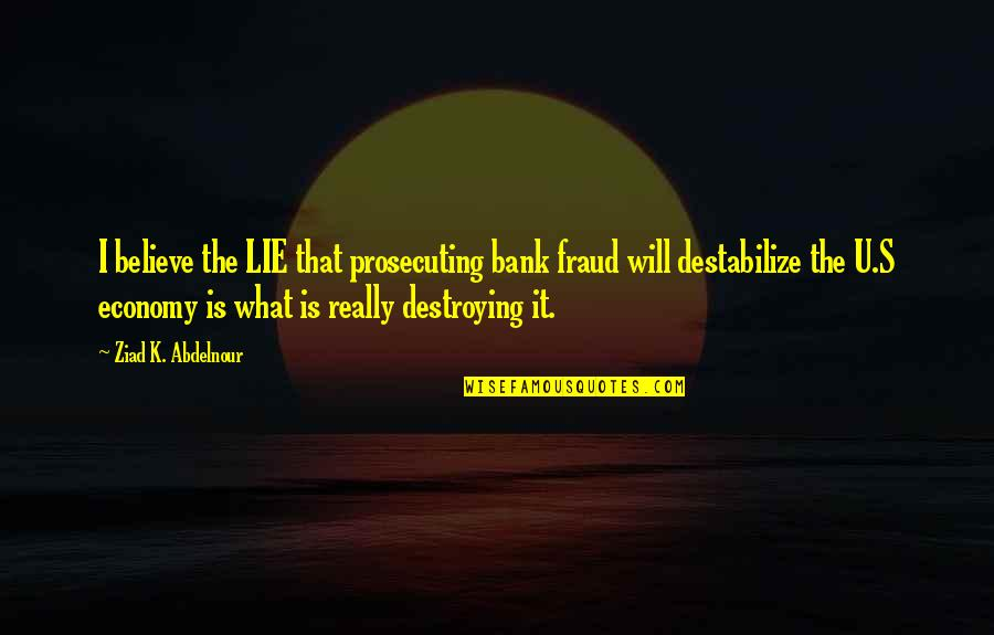 Prosecuting Quotes By Ziad K. Abdelnour: I believe the LIE that prosecuting bank fraud