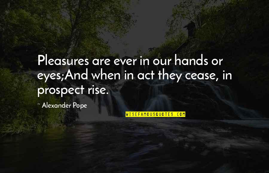 Prospect Quotes By Alexander Pope: Pleasures are ever in our hands or eyes;And