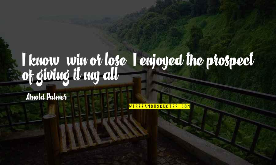 Prospect Quotes By Arnold Palmer: I know, win or lose, I enjoyed the