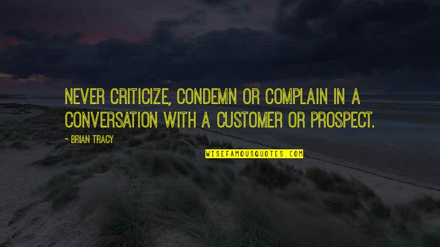 Prospect Quotes By Brian Tracy: Never criticize, condemn or complain in a conversation