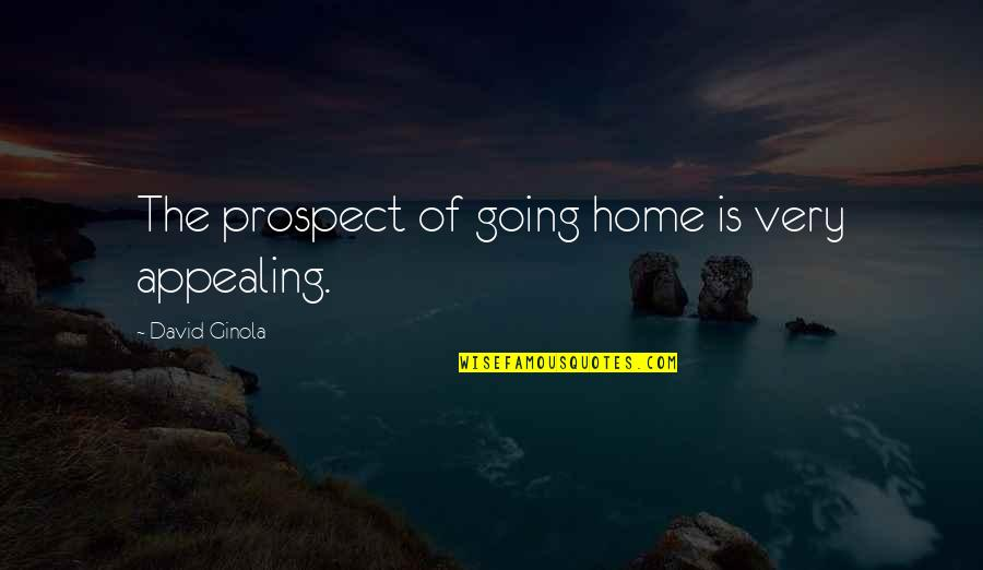 Prospect Quotes By David Ginola: The prospect of going home is very appealing.