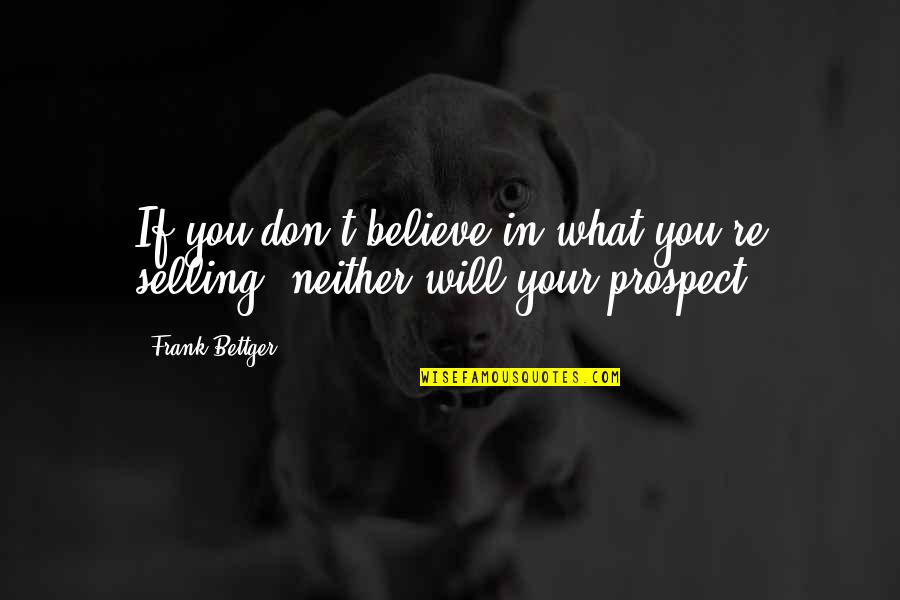 Prospect Quotes By Frank Bettger: If you don't believe in what you're selling,