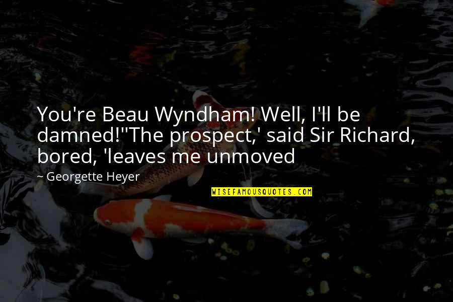 Prospect Quotes By Georgette Heyer: You're Beau Wyndham! Well, I'll be damned!''The prospect,'