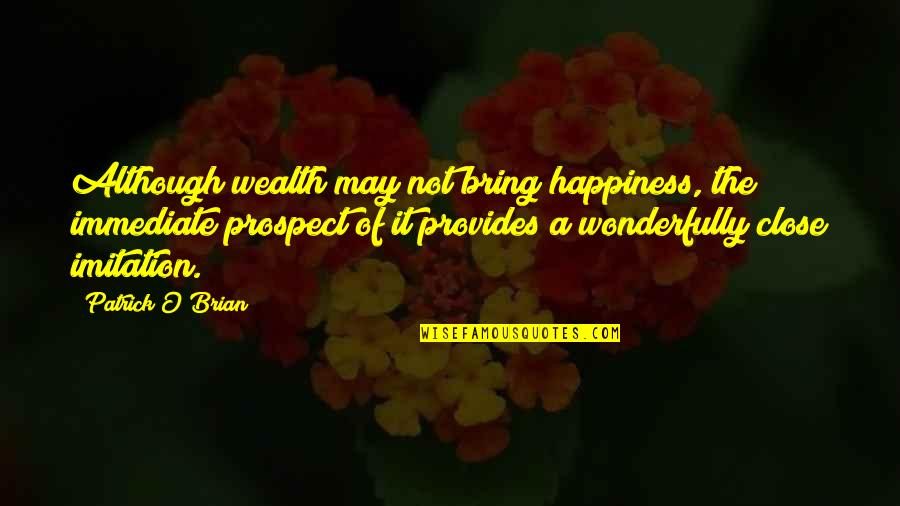 Prospect Quotes By Patrick O'Brian: Although wealth may not bring happiness, the immediate