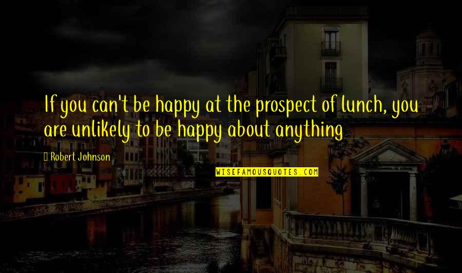 Prospect Quotes By Robert Johnson: If you can't be happy at the prospect