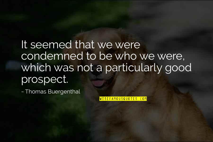 Prospect Quotes By Thomas Buergenthal: It seemed that we were condemned to be