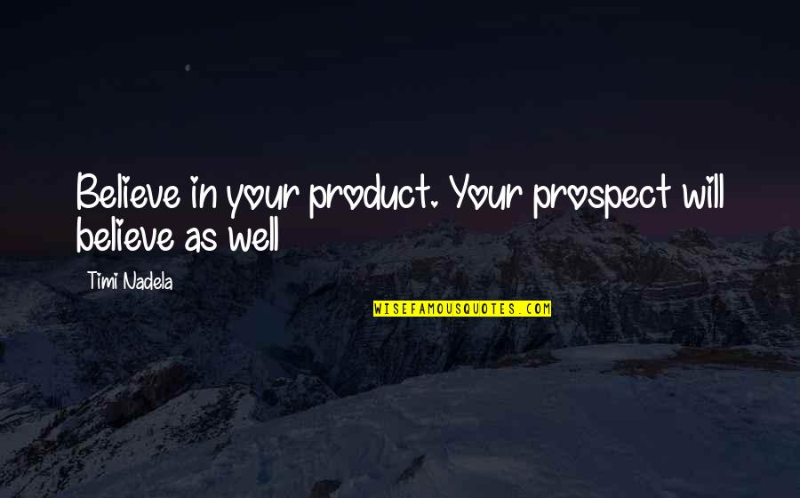 Prospect Quotes By Timi Nadela: Believe in your product. Your prospect will believe
