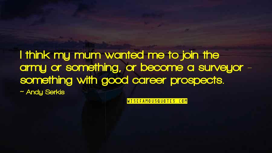Prospects Quotes By Andy Serkis: I think my mum wanted me to join