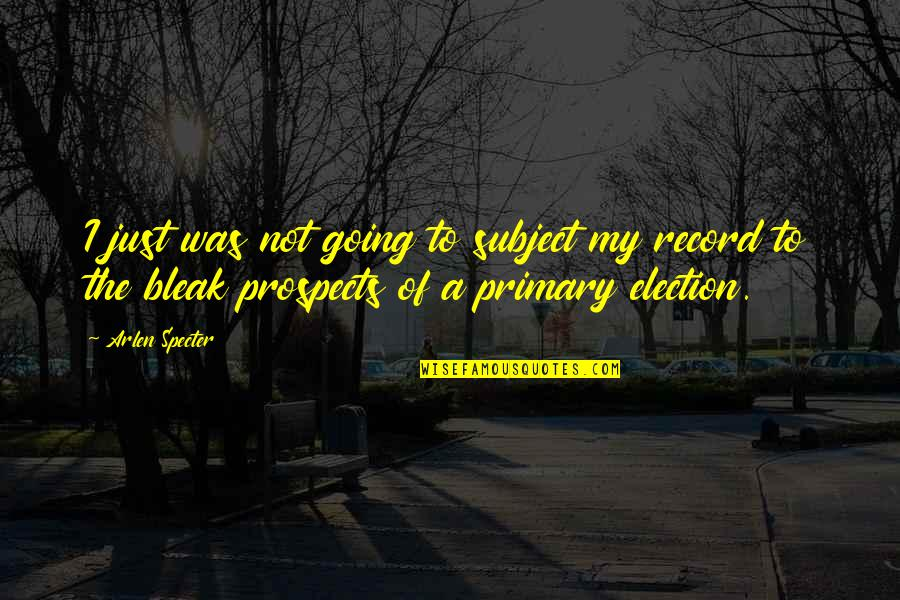 Prospects Quotes By Arlen Specter: I just was not going to subject my