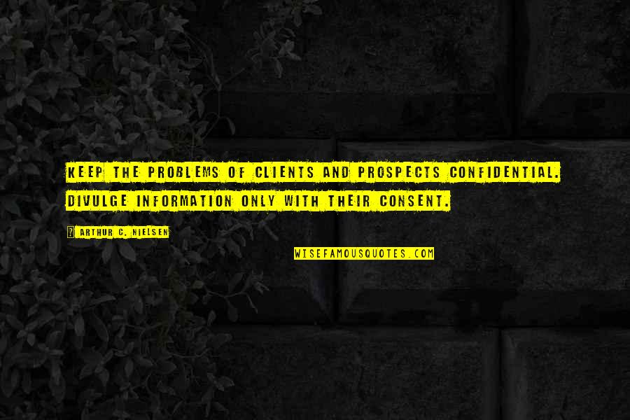 Prospects Quotes By Arthur C. Nielsen: Keep the problems of clients and prospects confidential.