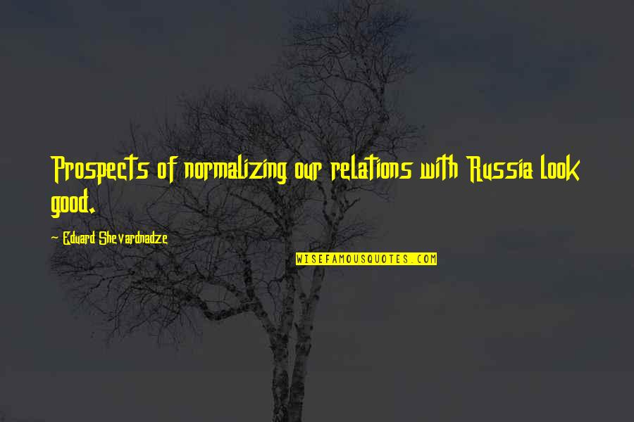 Prospects Quotes By Eduard Shevardnadze: Prospects of normalizing our relations with Russia look