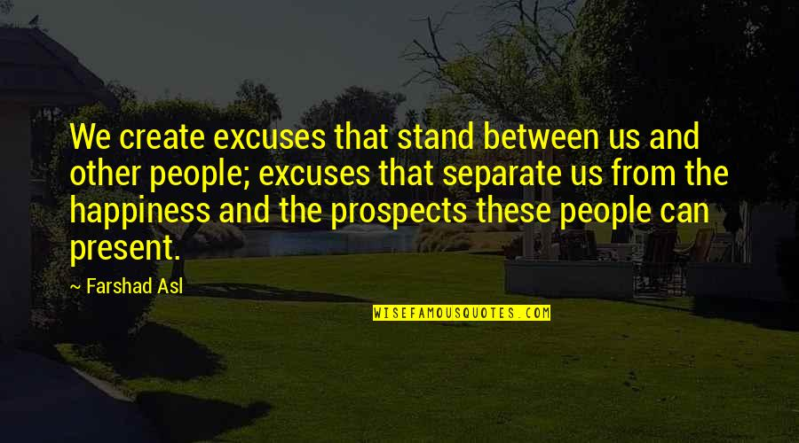 Prospects Quotes By Farshad Asl: We create excuses that stand between us and