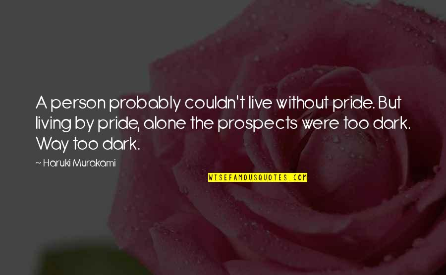 Prospects Quotes By Haruki Murakami: A person probably couldn't live without pride. But