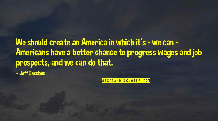 Prospects Quotes By Jeff Sessions: We should create an America in which it's