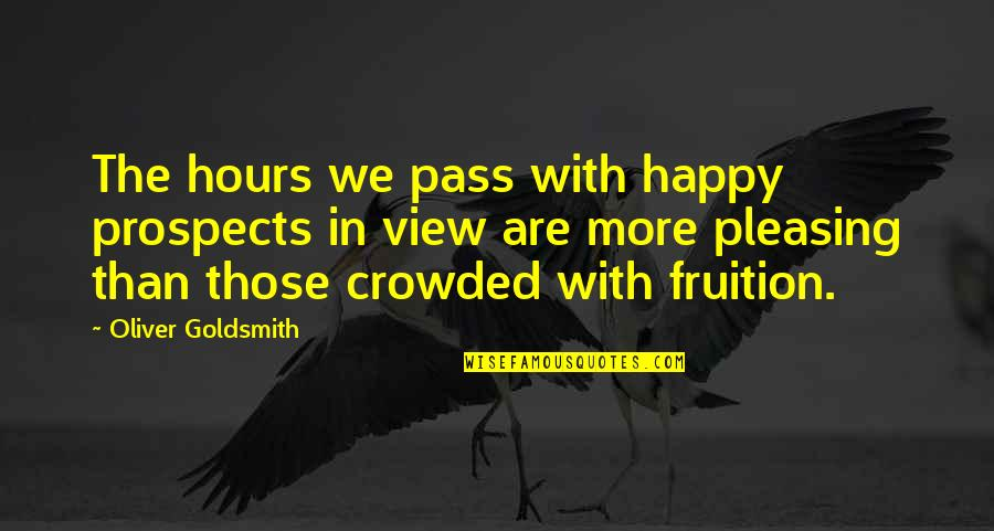 Prospects Quotes By Oliver Goldsmith: The hours we pass with happy prospects in