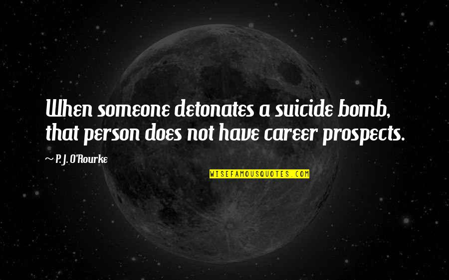 Prospects Quotes By P. J. O'Rourke: When someone detonates a suicide bomb, that person