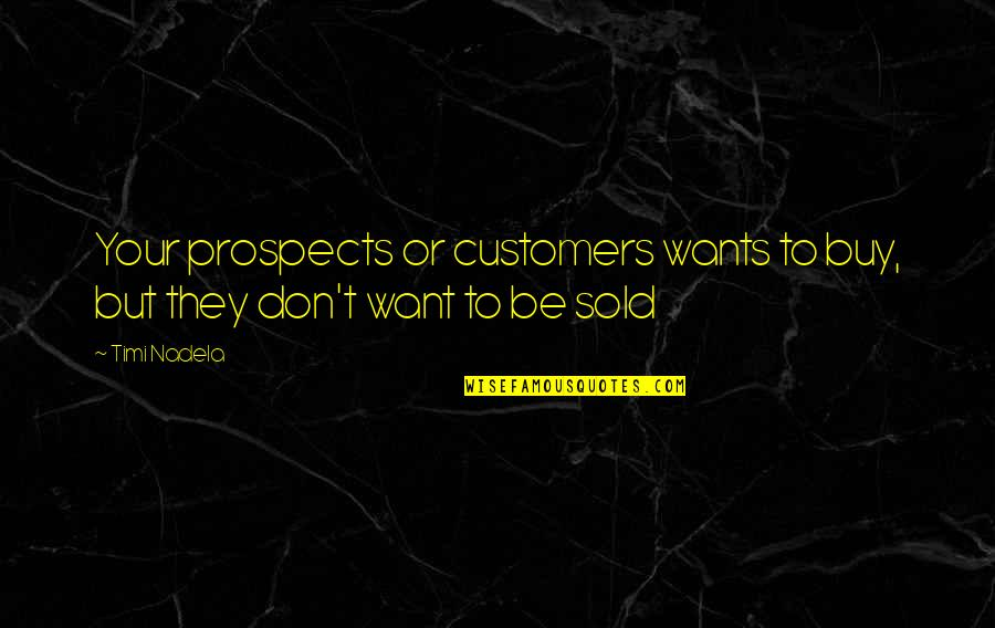 Prospects Quotes By Timi Nadela: Your prospects or customers wants to buy, but