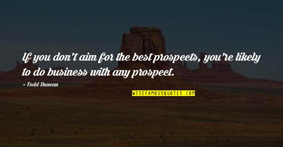 Prospects Quotes By Todd Duncan: If you don't aim for the best prospects,