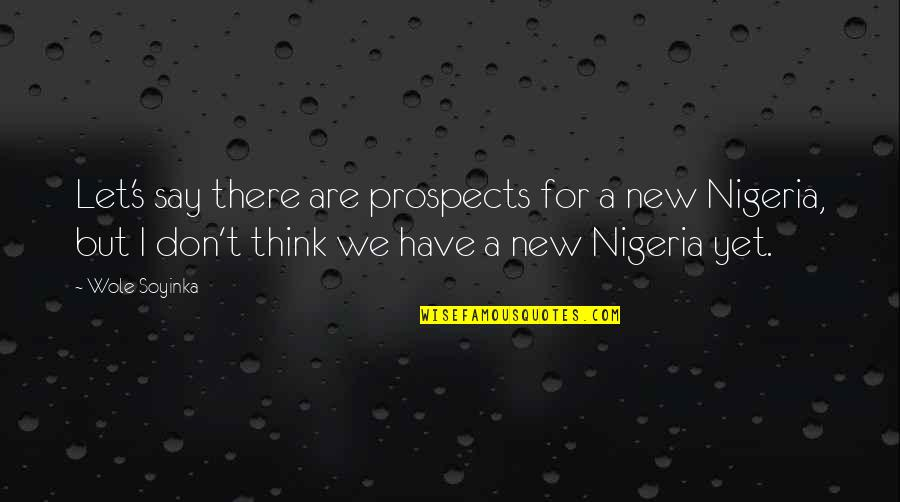 Prospects Quotes By Wole Soyinka: Let's say there are prospects for a new