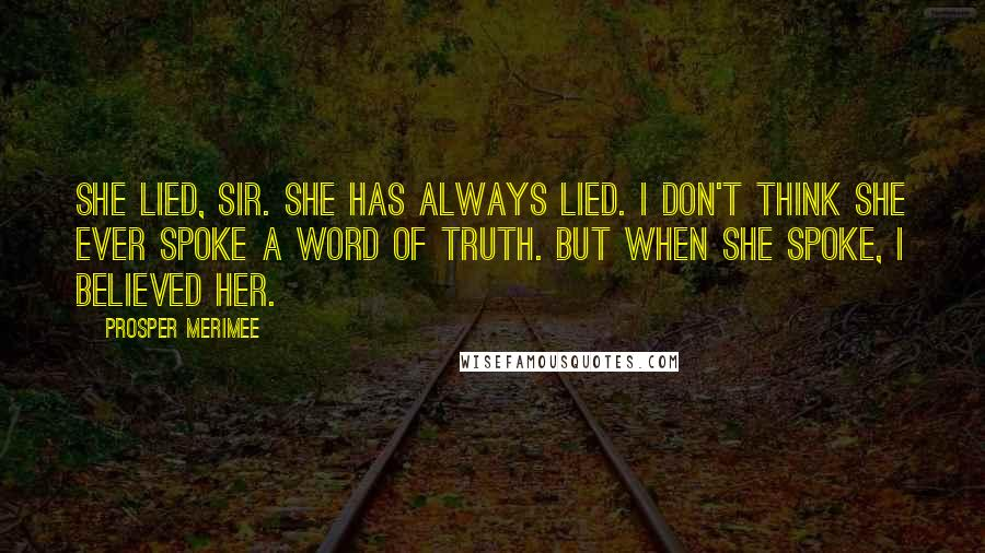 Prosper Merimee quotes: She lied, sir. She has always lied. I don't think she ever spoke a word of truth. But when she spoke, I believed her.