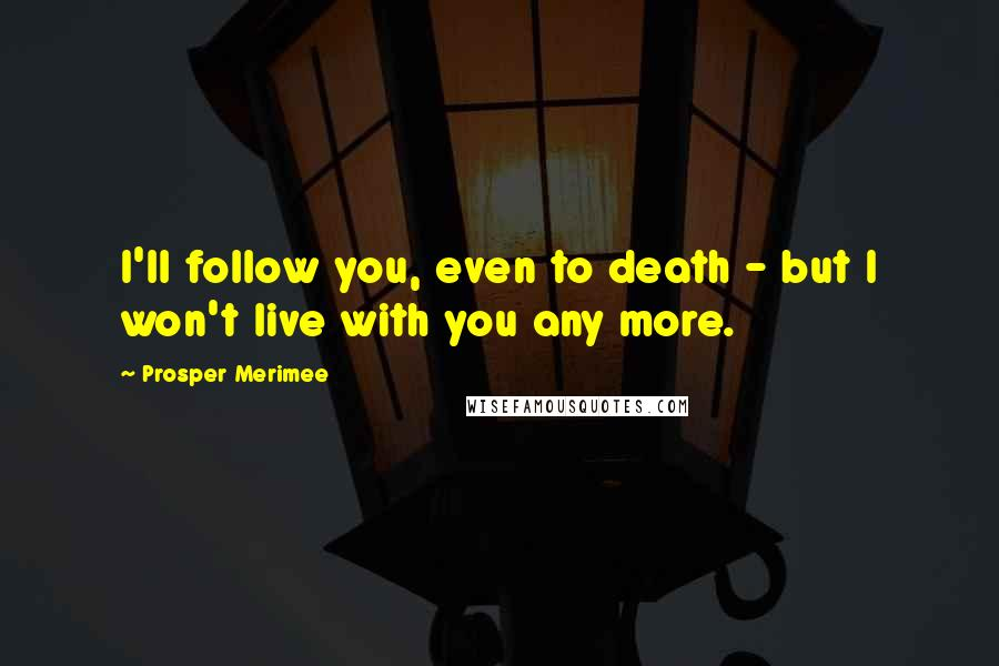 Prosper Merimee quotes: I'll follow you, even to death - but I won't live with you any more.