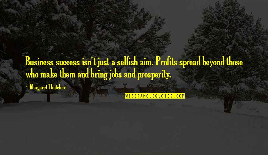 Prosperity In Business Quotes By Margaret Thatcher: Business success isn't just a selfish aim. Profits