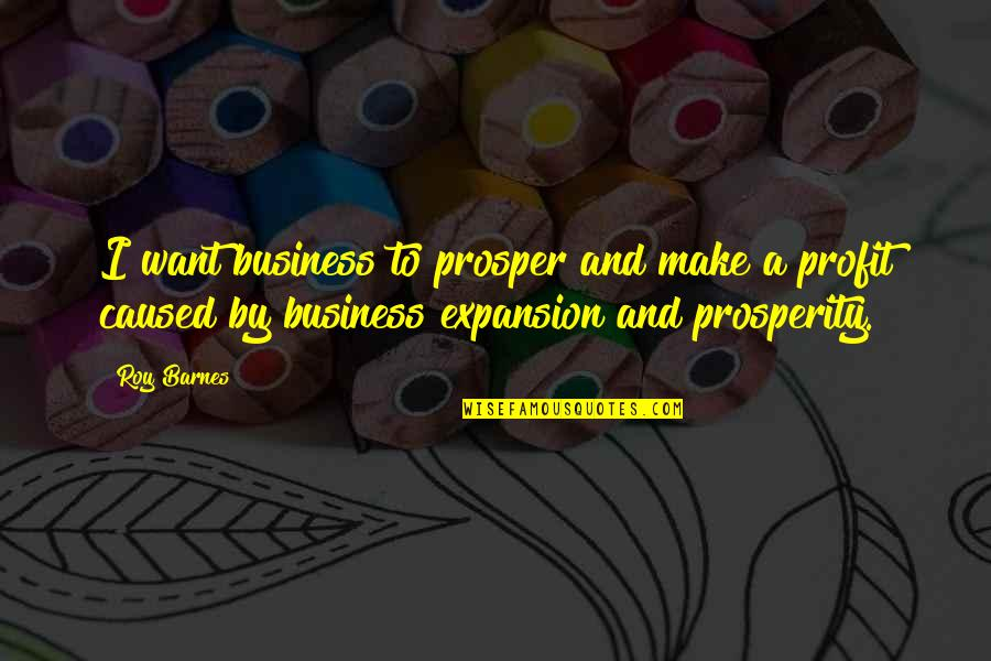 Prosperity In Business Quotes By Roy Barnes: I want business to prosper and make a