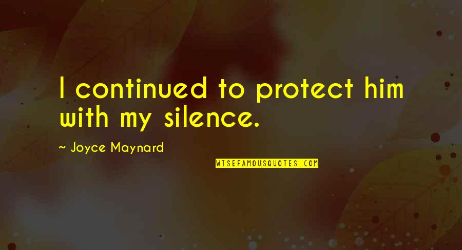 Protect Him Quotes By Joyce Maynard: I continued to protect him with my silence.