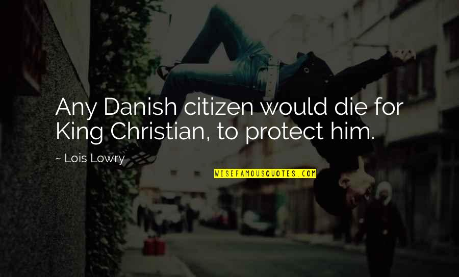 Protect Him Quotes By Lois Lowry: Any Danish citizen would die for King Christian,