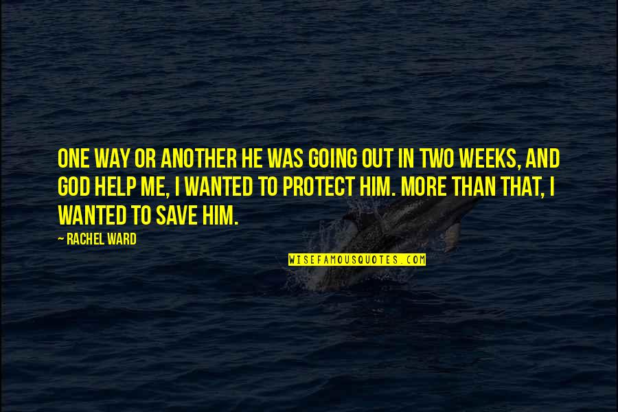 Protect Him Quotes By Rachel Ward: One way or another he was going out