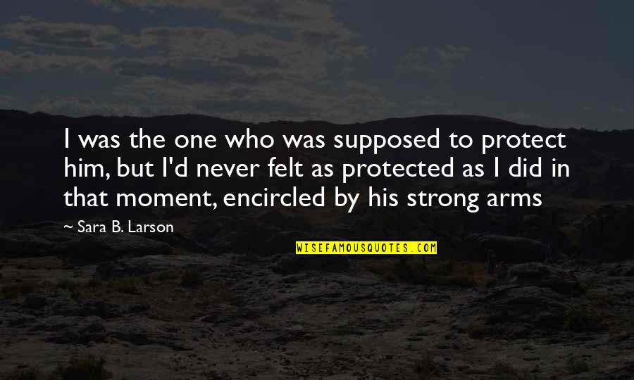 Protect Him Quotes By Sara B. Larson: I was the one who was supposed to