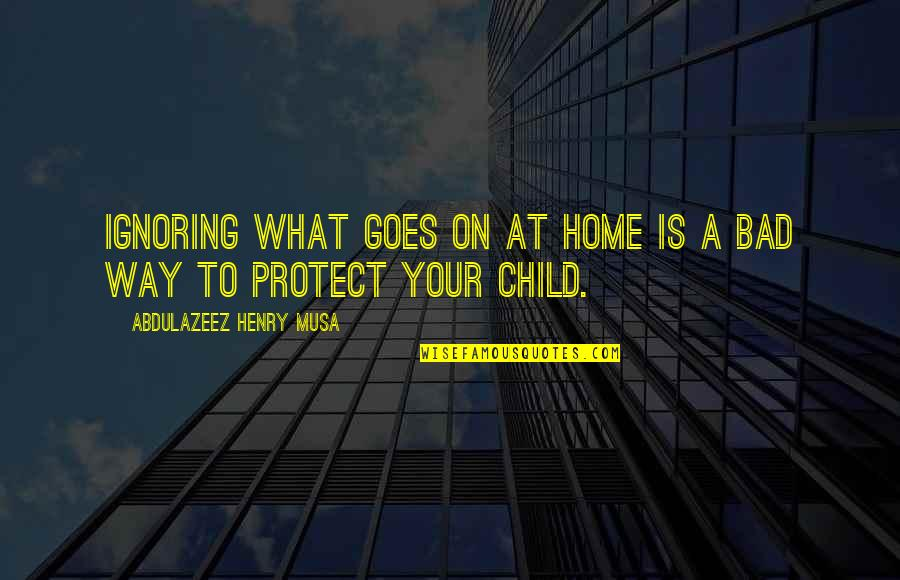 Protect My Child Quotes By Abdulazeez Henry Musa: Ignoring what goes on at home is a