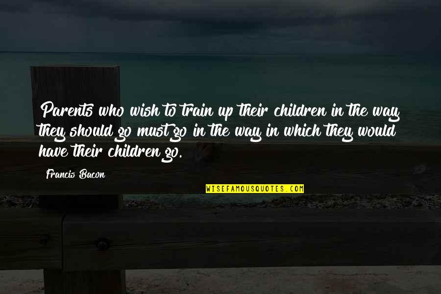 Protect My Child Quotes By Francis Bacon: Parents who wish to train up their children