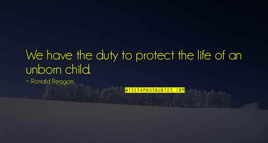 Protect My Child Quotes By Ronald Reagan: We have the duty to protect the life