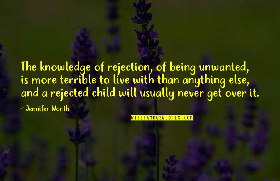 Protect The Vulnerable Quotes By Jennifer Worth: The knowledge of rejection, of being unwanted, is