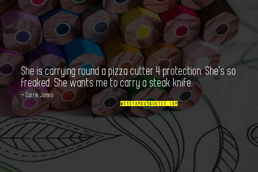 Protection Quotes By Carrie Jones: She is carrying round a pizza cutter 4