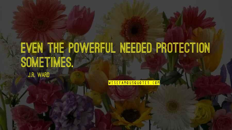 Protection Quotes By J.R. Ward: Even the powerful needed protection sometimes.