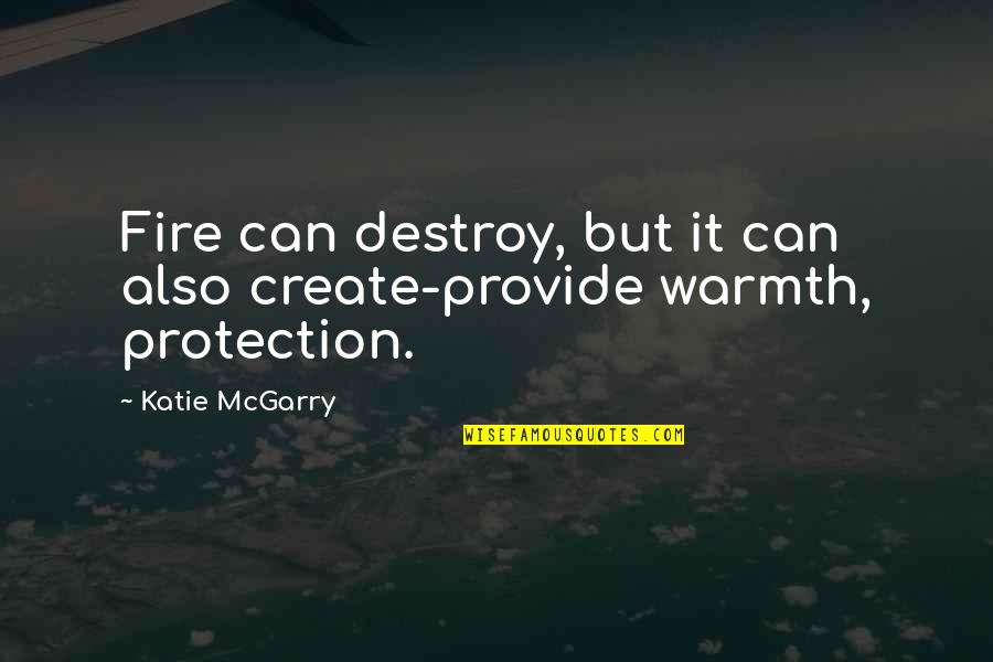 Protection Quotes By Katie McGarry: Fire can destroy, but it can also create-provide