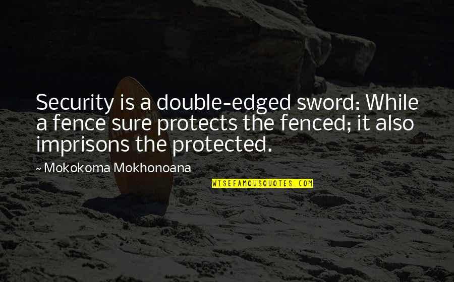 Protection Quotes By Mokokoma Mokhonoana: Security is a double-edged sword: While a fence