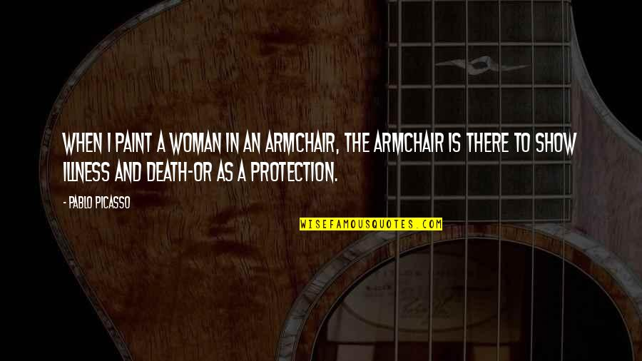 Protection Quotes By Pablo Picasso: When I paint a woman in an armchair,