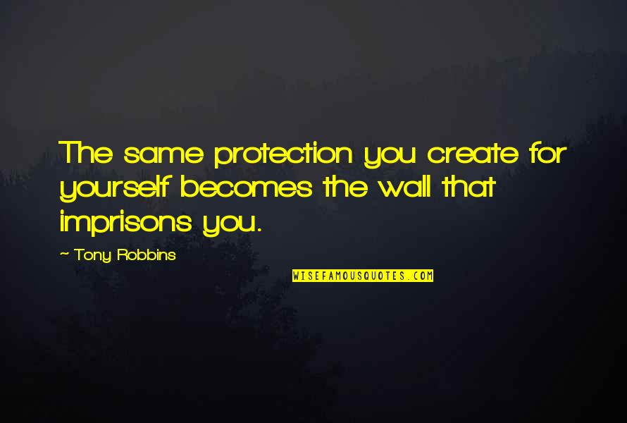 Protection Quotes By Tony Robbins: The same protection you create for yourself becomes