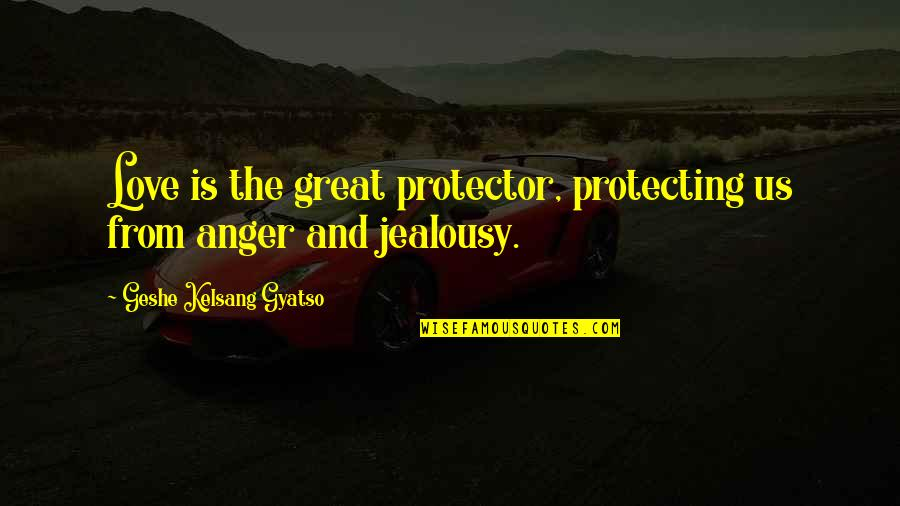 Protector Quotes By Geshe Kelsang Gyatso: Love is the great protector, protecting us from