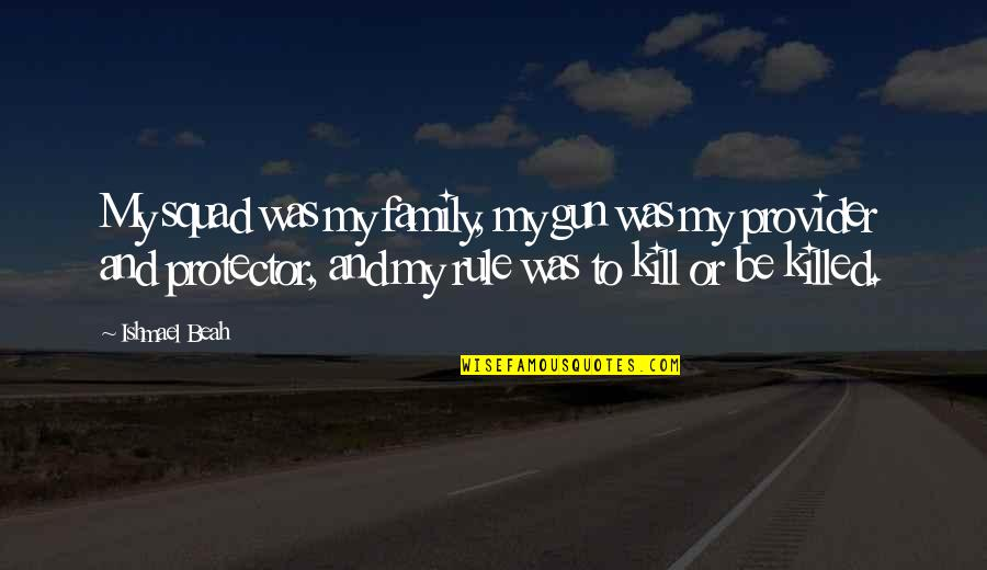 Protector Quotes By Ishmael Beah: My squad was my family, my gun was