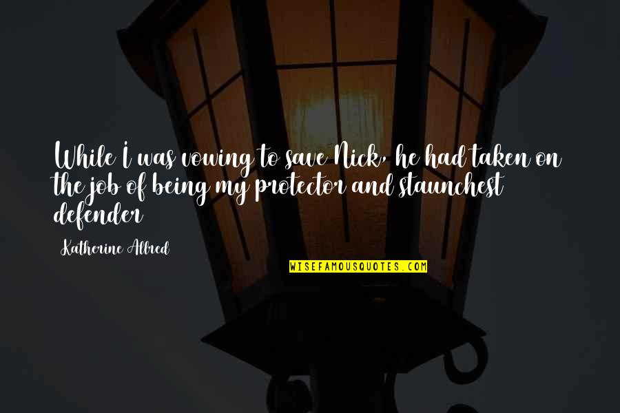 Protector Quotes By Katherine Allred: While I was vowing to save Nick, he