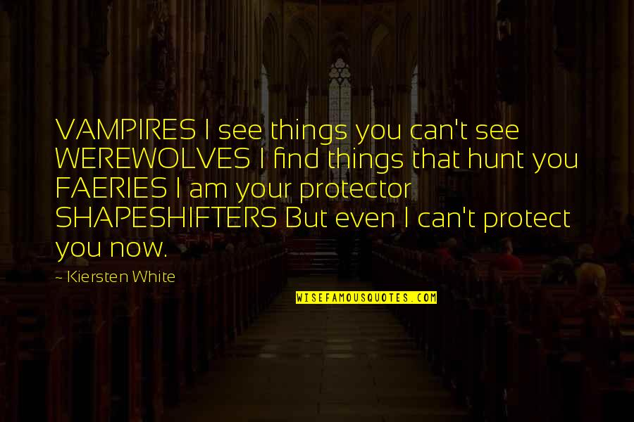 Protector Quotes By Kiersten White: VAMPIRES I see things you can't see WEREWOLVES