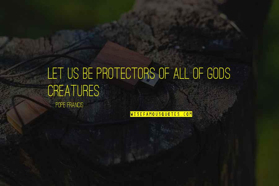 Protector Quotes By Pope Francis: Let us be protectors of all of Gods